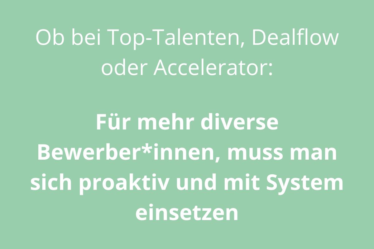 Bild mit Text: Ob bei den Top-Talenten, Dealflow oder Accelerator: Für mehr diverse Bewerber*innen, muss man sich proaktiv und mit System einsetzen.